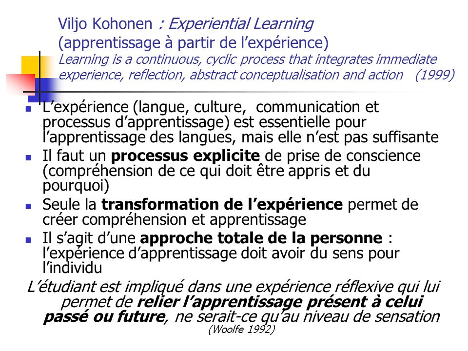 Viljo Kohonen : Experiential Learning (apprentissage à partir de lexpérience) Learning is a continuous, cyclic process that integrates immediate exper