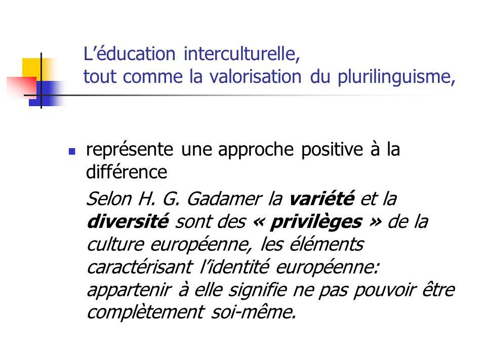 Léducation interculturelle, tout comme la valorisation du plurilinguisme, représente une approche positive à la différence Selon H. G. Gadamer la vari