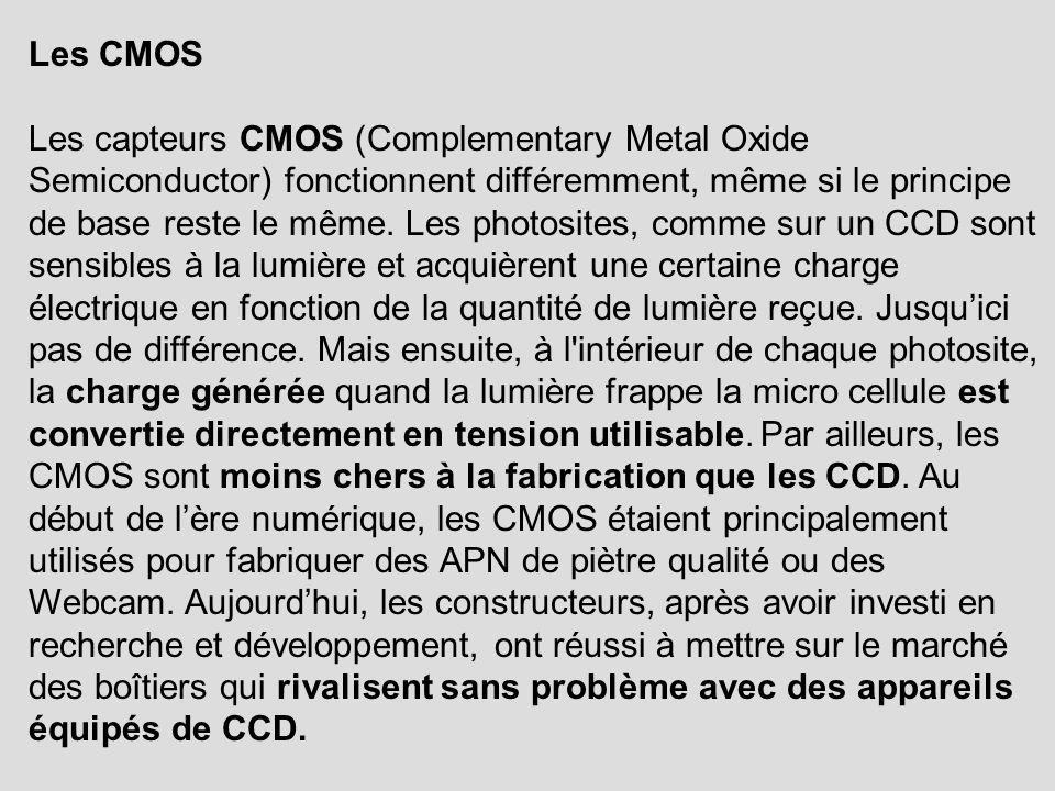 Les CMOS Les capteurs CMOS (Complementary Metal Oxide Semiconductor) fonctionnent différemment, même si le principe de base reste le même. Les photosi