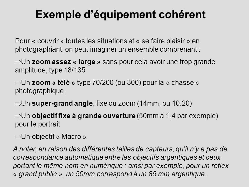 Exemple déquipement cohérent Pour « couvrir » toutes les situations et « se faire plaisir » en photographiant, on peut imaginer un ensemble comprenant : Un zoom assez « large » sans pour cela avoir une trop grande amplitude, type 18/135 Un zoom « télé » type 70/200 (ou 300) pour la « chasse » photographique, Un super-grand angle, fixe ou zoom (14mm, ou 10:20) Un objectif fixe à grande ouverture (50mm à 1,4 par exemple) pour le portrait Un objectif « Macro » A noter, en raison des différentes tailles de capteurs, quil ny a pas de correspondance automatique entre les objectifs argentiques et ceux portant le même nom en numérique ; ainsi par exemple, pour un reflex « grand public », un 50mm correspond à un 85 mm argentique.