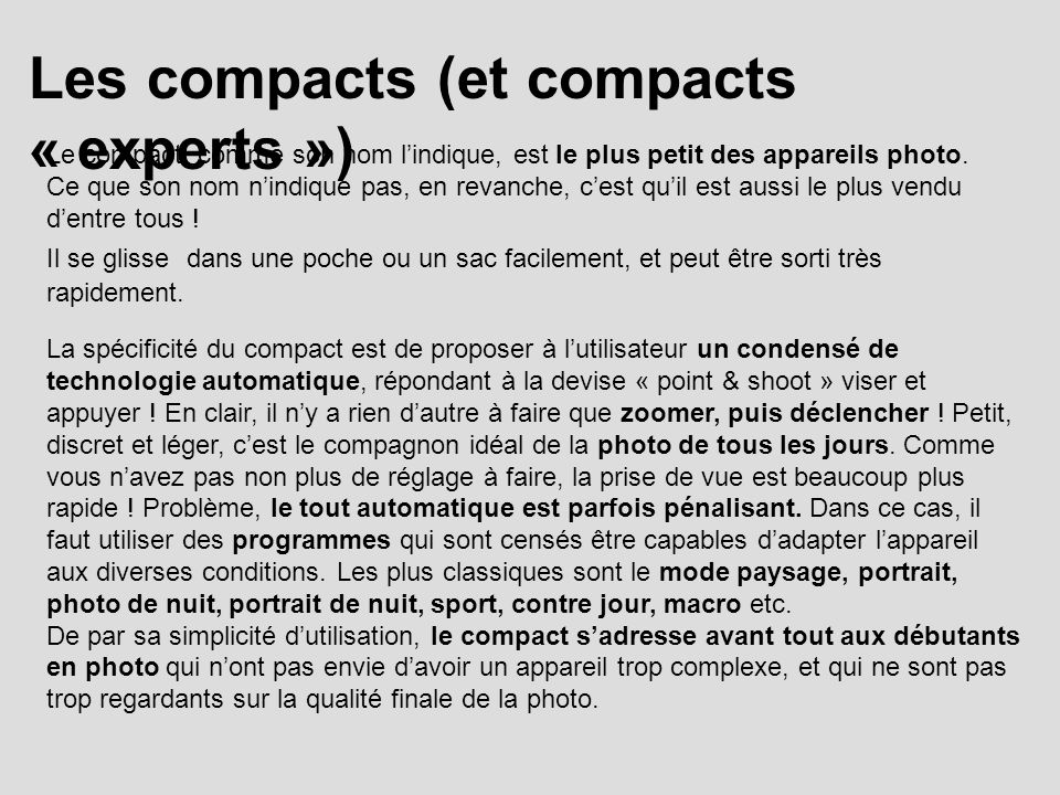 Les compacts (et compacts « experts ») Le compact, comme son nom lindique, est le plus petit des appareils photo. Ce que son nom nindique pas, en reva