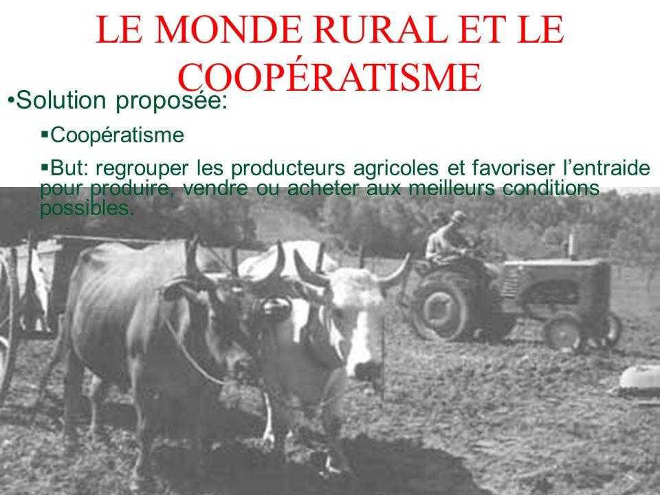 LE MONDE RURAL ET LE COOPÉRATISME Solution proposée: Coopératisme But: regrouper les producteurs agricoles et favoriser lentraide pour produire, vendr