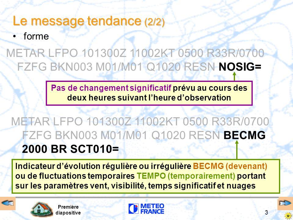 Première diapositive 3 Le message tendance (2/2) METAR LFPO 101300Z 11002KT 0500 R33R/0700 FZFG BKN003 M01/M01 Q1020 RESN NOSIG= Pas de changement significatif prévu au cours des deux heures suivant lheure dobservation METAR LFPO 101300Z 11002KT 0500 R33R/0700 FZFG BKN003 M01/M01 Q1020 RESN BECMG 2000 BR SCT010= Indicateur dévolution régulière ou irrégulière BECMG (devenant) ou de fluctuations temporaires TEMPO (temporairement) portant sur les paramètres vent, visibilité, temps significatif et nuages forme