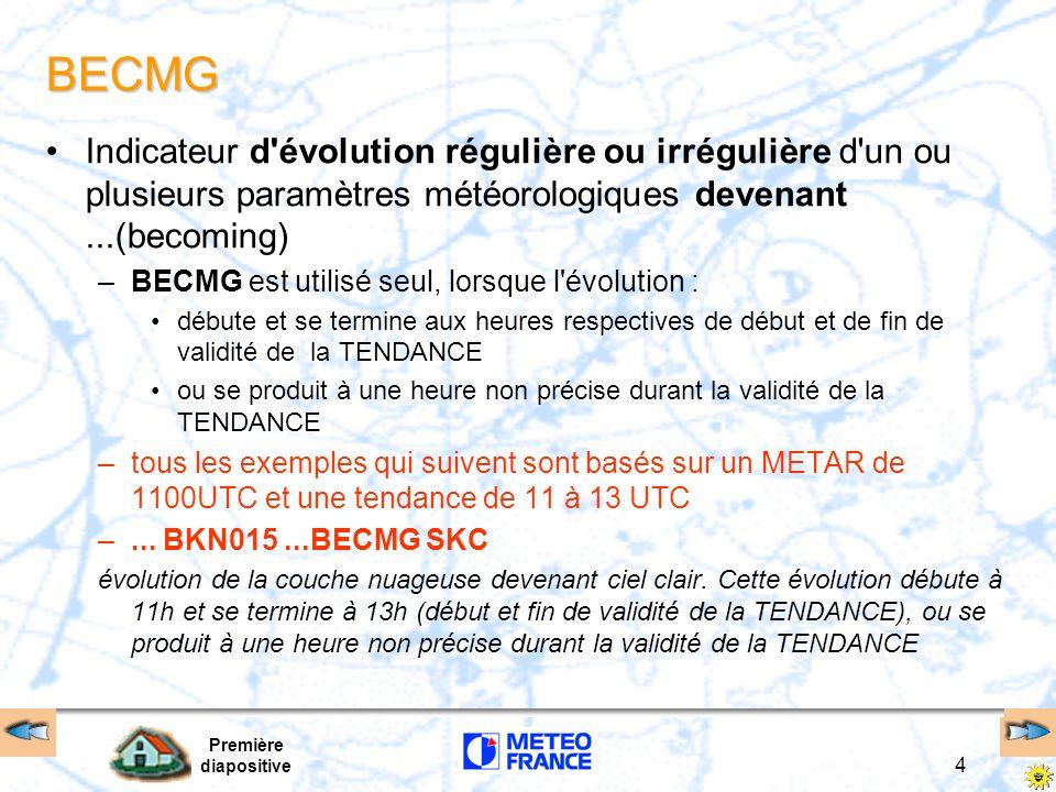Première diapositive 4 BECMG Indicateur d évolution régulière ou irrégulière d un ou plusieurs paramètres météorologiques devenant...(becoming) –BECMG est utilisé seul, lorsque l évolution : débute et se termine aux heures respectives de début et de fin de validité de la TENDANCE ou se produit à une heure non précise durant la validité de la TENDANCE –tous les exemples qui suivent sont basés sur un METAR de 1100UTC et une tendance de 11 à 13 UTC –...