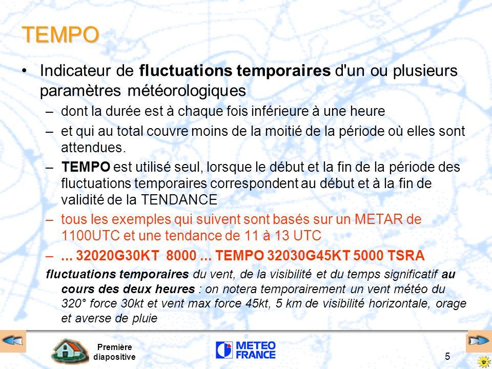 Première diapositive 5 TEMPO Indicateur de fluctuations temporaires d un ou plusieurs paramètres météorologiques –dont la durée est à chaque fois inférieure à une heure –et qui au total couvre moins de la moitié de la période où elles sont attendues.