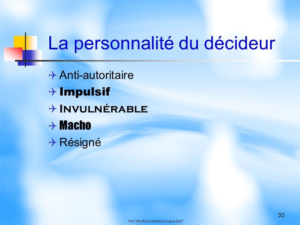 FACTEURS HUMAINS octobre 2007 30 La personnalité du décideur Anti-autoritaire Impulsif Invulnérable Macho Résigné