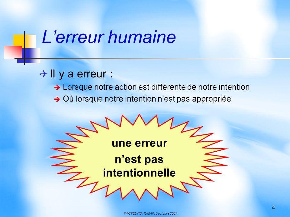FACTEURS HUMAINS octobre 2007 4 Lerreur humaine Il y a erreur : Lorsque notre action est différente de notre intention Où lorsque notre intention nest
