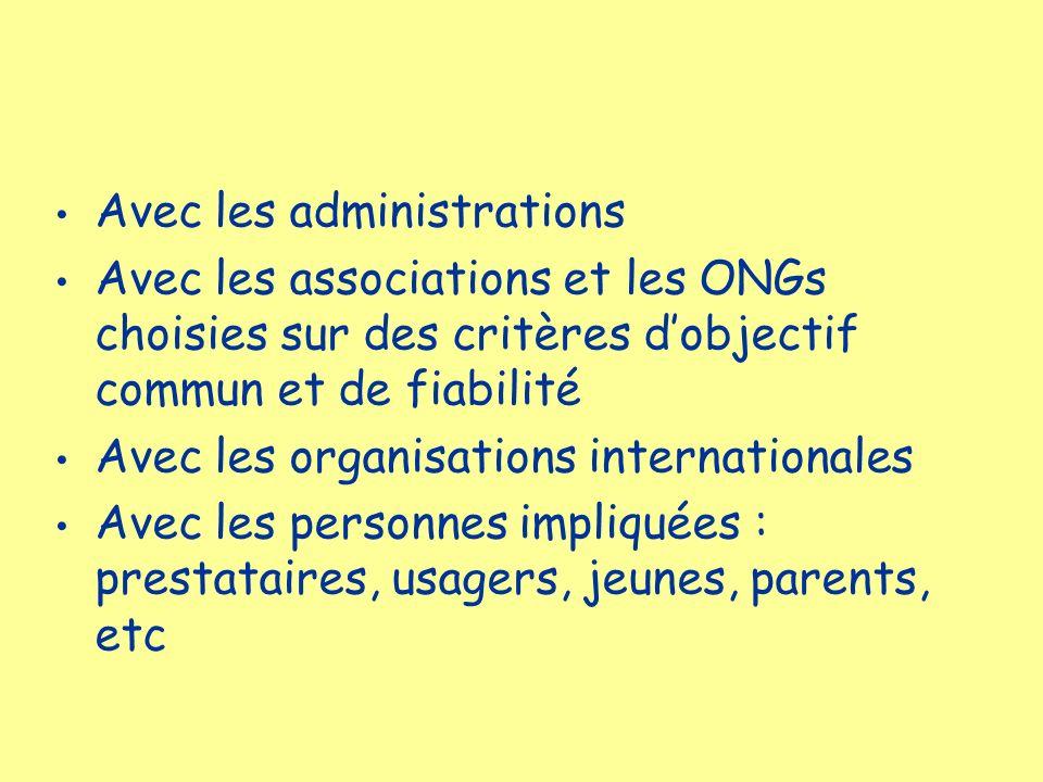Avec les administrations Avec les associations et les ONGs choisies sur des critères dobjectif commun et de fiabilité Avec les organisations internati