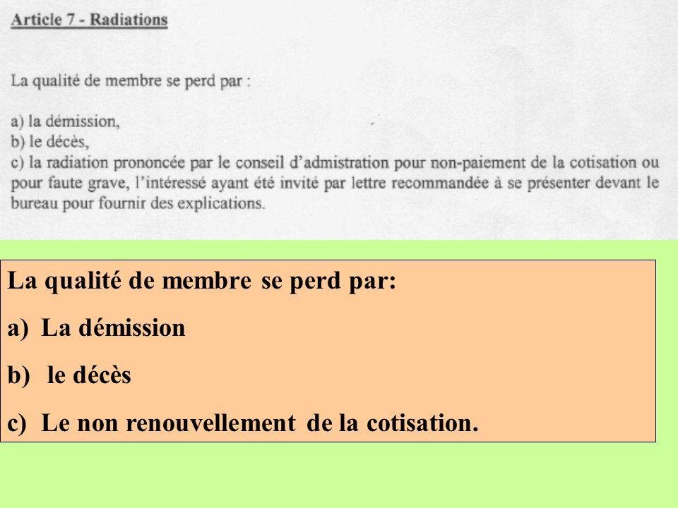 La qualité de membre se perd par: a)La démission b) le décès c)Le non renouvellement de la cotisation.