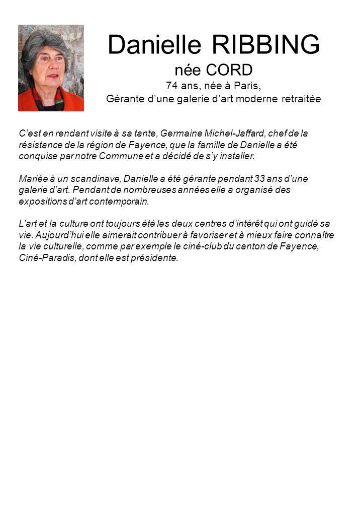 Danielle RIBBING née CORD 74 ans, née à Paris, Gérante dune galerie dart moderne retraitée Cest en rendant visite à sa tante, Germaine Michel-Jaffard, chef de la résistance de la région de Fayence, que la famille de Danielle a été conquise par notre Commune et a décidé de sy installer.