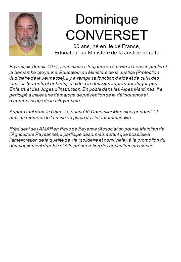 Dominique CONVERSET 60 ans, né en Ile de France, Educateur au Ministère de la Justice retraité Fayençois depuis 1977, Dominique a toujours eu à cœur le service public et la démarche citoyenne.