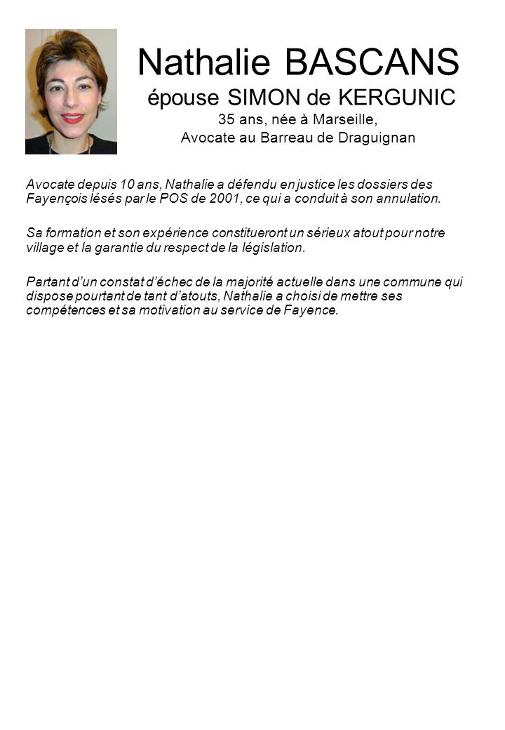 Nathalie BASCANS épouse SIMON de KERGUNIC 35 ans, née à Marseille, Avocate au Barreau de Draguignan Avocate depuis 10 ans, Nathalie a défendu en justice les dossiers des Fayençois lésés par le POS de 2001, ce qui a conduit à son annulation.