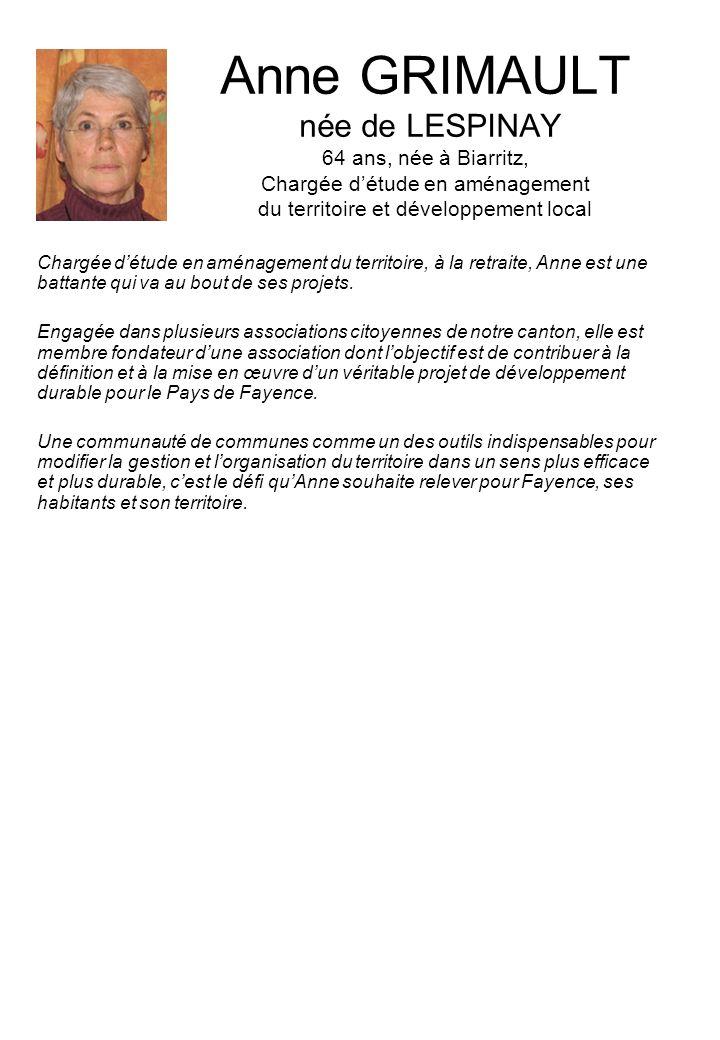 Anne GRIMAULT née de LESPINAY 64 ans, née à Biarritz, Chargée détude en aménagement du territoire et développement local Chargée détude en aménagement du territoire, à la retraite, Anne est une battante qui va au bout de ses projets.