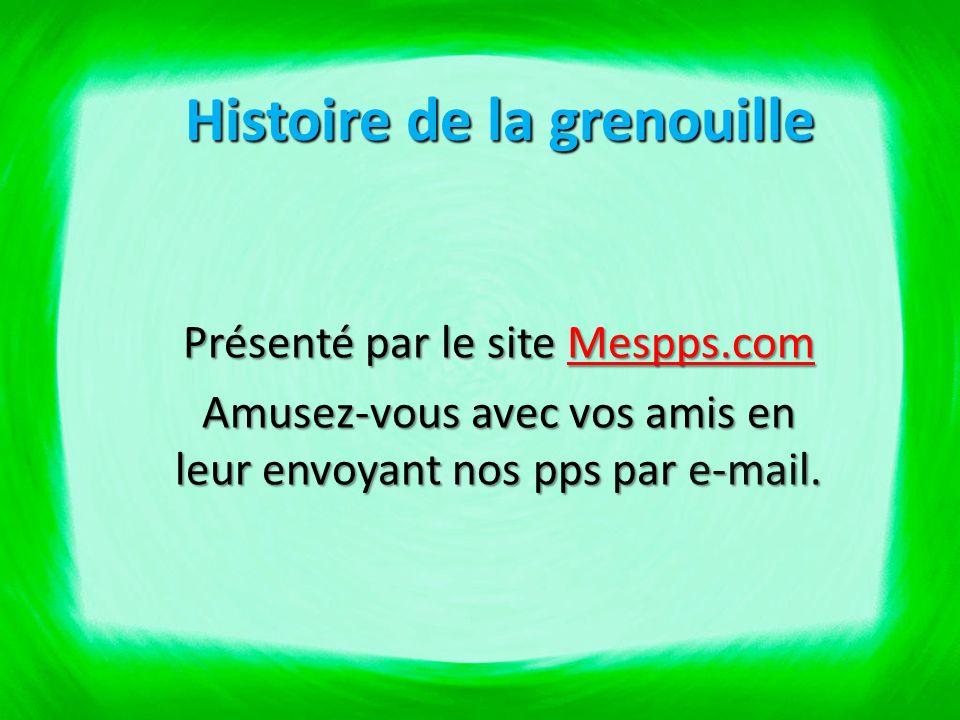 Histoire de la grenouille Présenté par le site Mespps.com Mespps.com Amusez-vous avec vos amis en leur envoyant nos pps par e-mail.