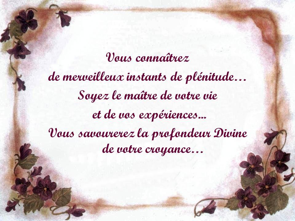 Vous connaîtrez de merveilleux instants de plénitude… Soyez le maître de votre vie et de vos expériences...