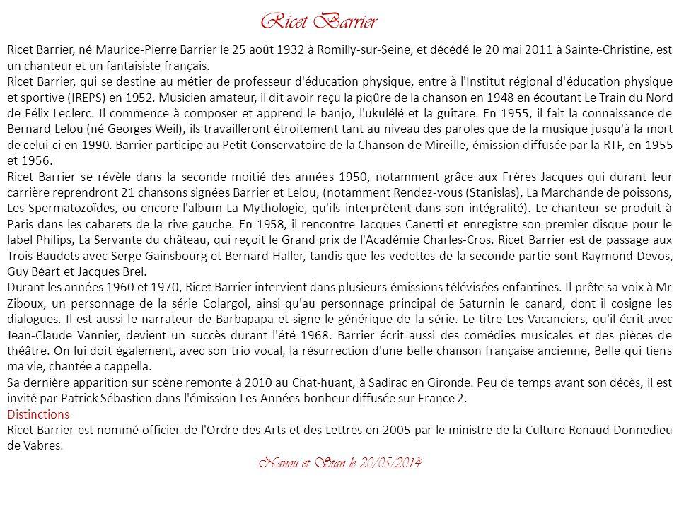 Ricet Barrier Ricet Barrier, né Maurice-Pierre Barrier le 25 août 1932 à Romilly-sur-Seine, et décédé le 20 mai 2011 à Sainte-Christine, est un chanteur et un fantaisiste français.