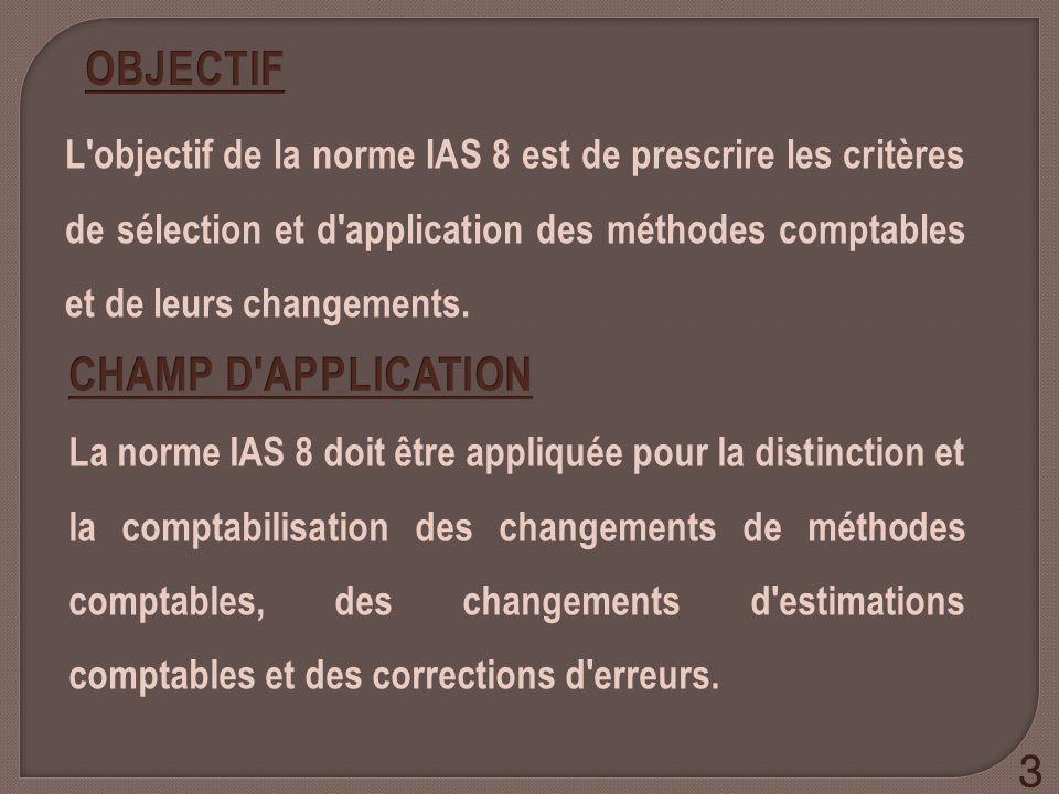 L'objectif de la norme IAS 8 est de prescrire les critères de sélection et d'application des méthodes comptables et de leurs changements. La norme IAS