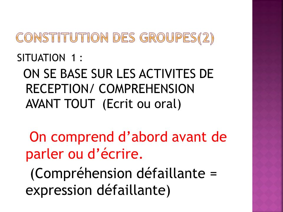 SITUATION 1 : ON SE BASE SUR LES ACTIVITES DE RECEPTION/ COMPREHENSION AVANT TOUT (Ecrit ou oral) On comprend dabord avant de parler ou décrire.