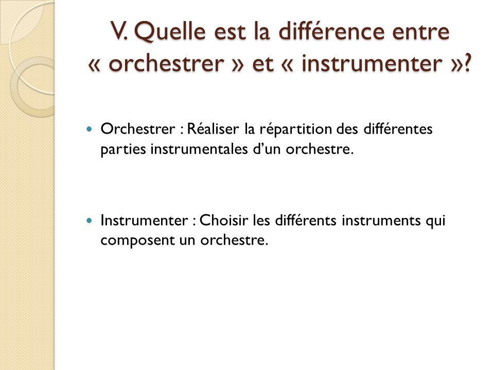 V. Quelle est la différence entre « orchestrer » et « instrumenter »? Orchestrer : Réaliser la répartition des différentes parties instrumentales dun