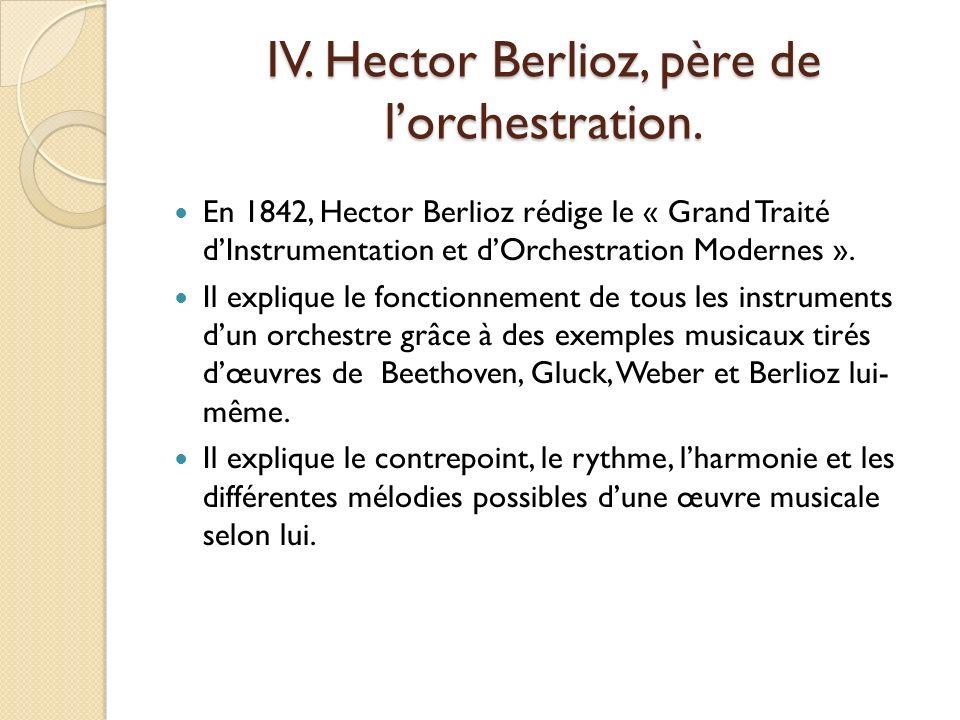 IV. Hector Berlioz, père de lorchestration. En 1842, Hector Berlioz rédige le « Grand Traité dInstrumentation et dOrchestration Modernes ». Il expliqu