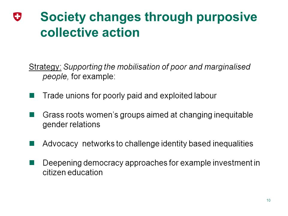 Society changes through purposive collective action Strategy: Supporting the mobilisation of poor and marginalised people, for example: Trade unions for poorly paid and exploited labour Grass roots womens groups aimed at changing inequitable gender relations Advocacy networks to challenge identity based inequalities Deepening democracy approaches for example investment in citizen education 10