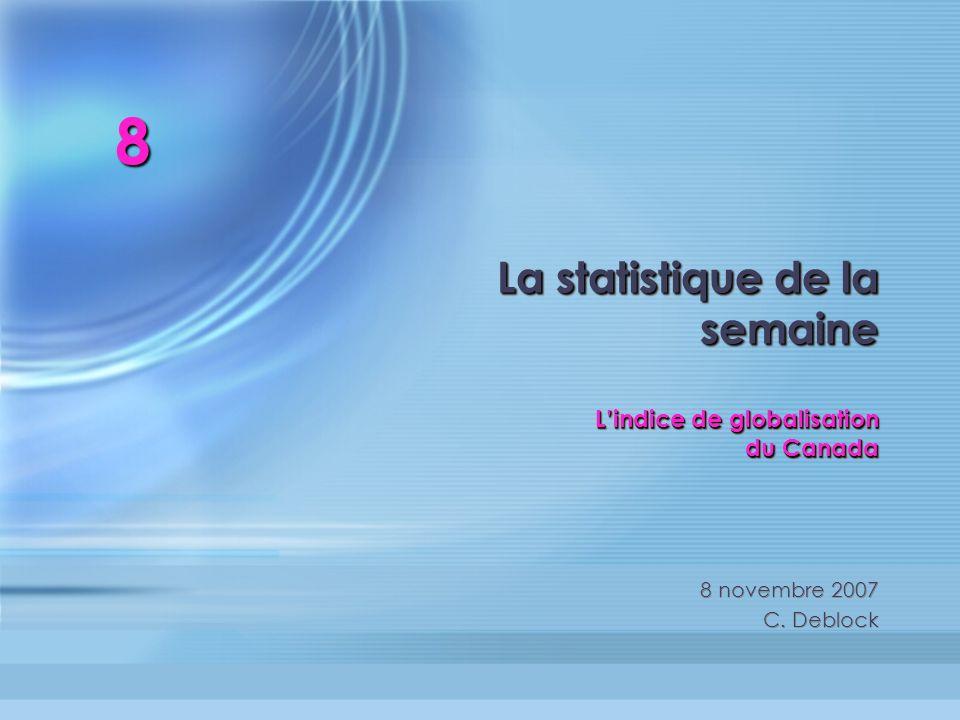 La statistique de la semaine Lindice de globalisation du Canada 8 novembre 2007 C. Deblock 8 novembre 2007 C. Deblock 8