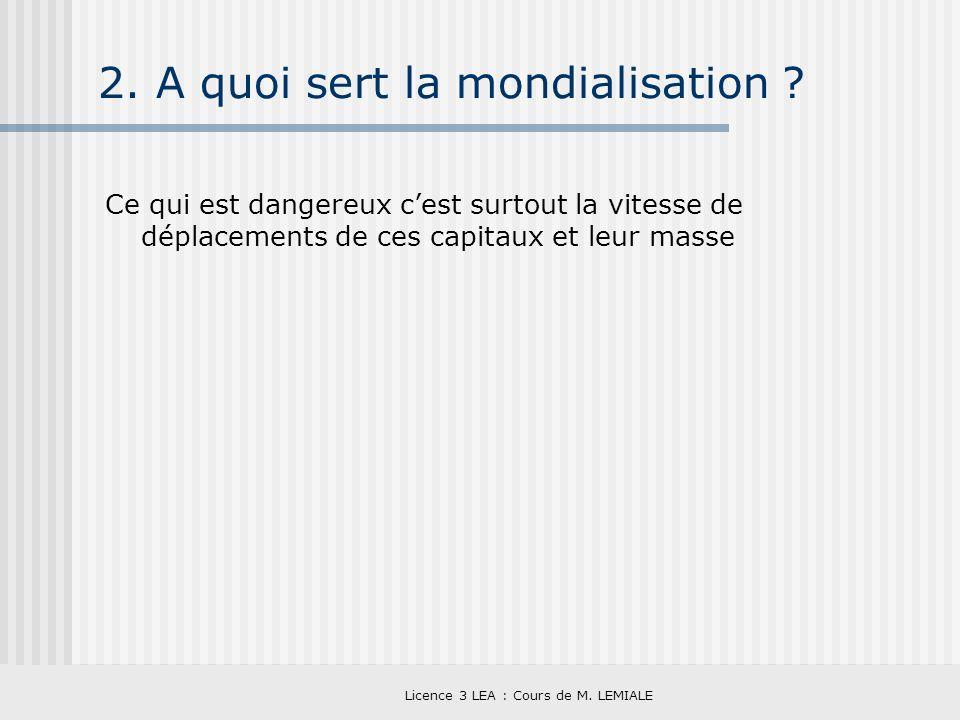 Licence 3 LEA : Cours de M. LEMIALE 2. A quoi sert la mondialisation ? Ce qui est dangereux cest surtout la vitesse de déplacements de ces capitaux et