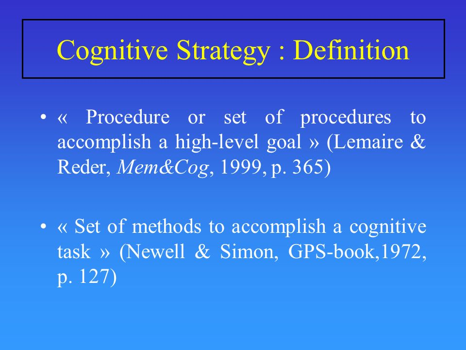 Cognitive Strategy : Definition « Procedure or set of procedures to accomplish a high-level goal » (Lemaire & Reder, Mem&Cog, 1999, p. 365) « Set of m