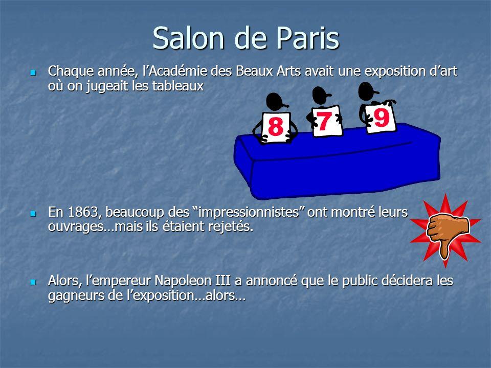 Salon de Paris Chaque année, lAcadémie des Beaux Arts avait une exposition dart où on jugeait les tableaux Chaque année, lAcadémie des Beaux Arts avait une exposition dart où on jugeait les tableaux En 1863, beaucoup des impressionnistes ont montré leurs ouvrages…mais ils étaient rejetés.