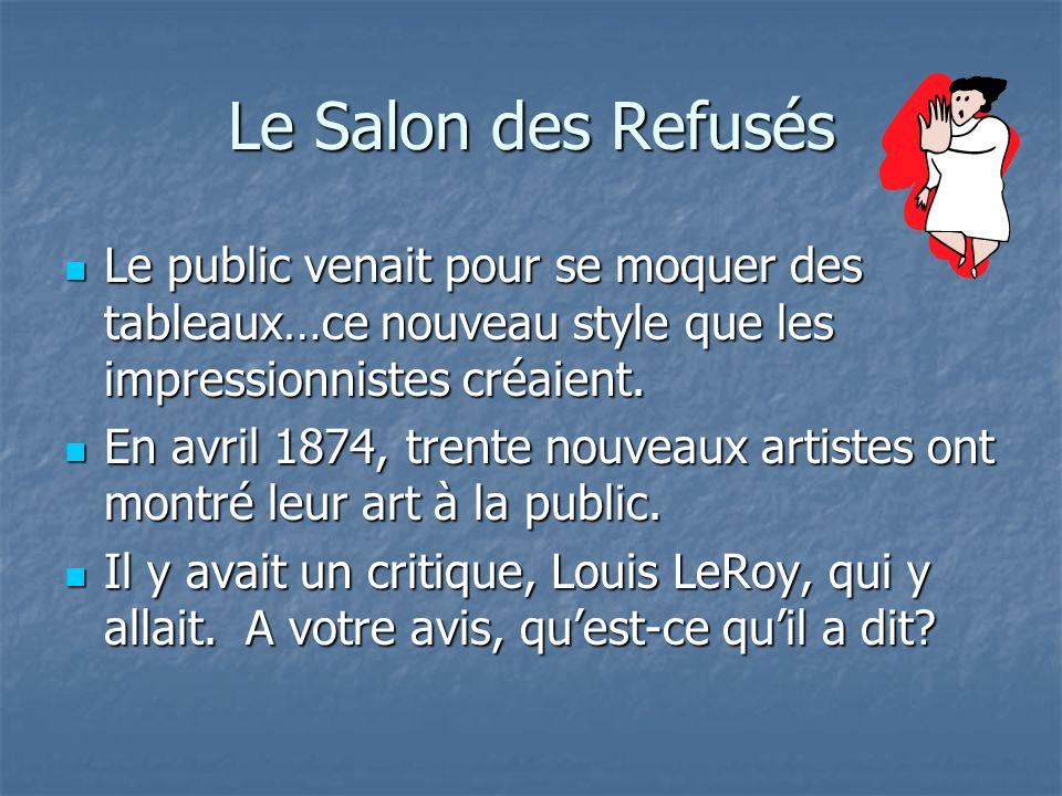 Le Salon des Refusés Le public venait pour se moquer des tableaux…ce nouveau style que les impressionnistes créaient. Le public venait pour se moquer