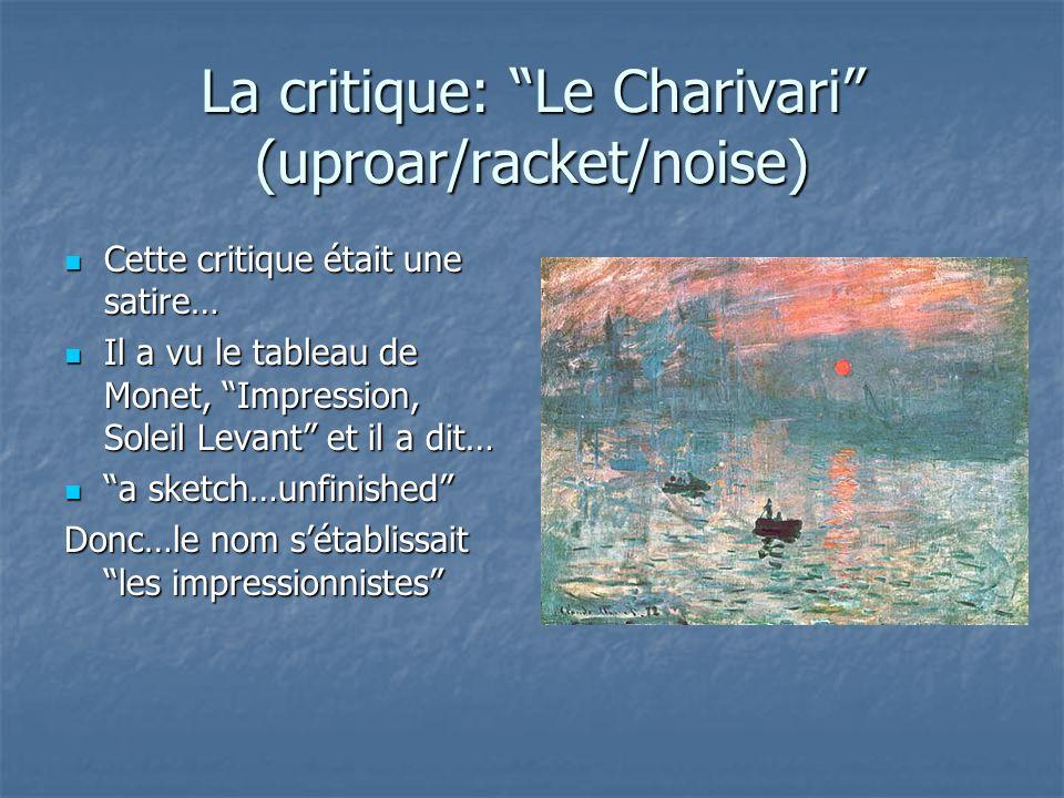 La critique: Le Charivari (uproar/racket/noise) Cette critique était une satire… Cette critique était une satire… Il a vu le tableau de Monet, Impression, Soleil Levant et il a dit… Il a vu le tableau de Monet, Impression, Soleil Levant et il a dit… a sketch…unfinished a sketch…unfinished Donc…le nom sétablissait les impressionnistes