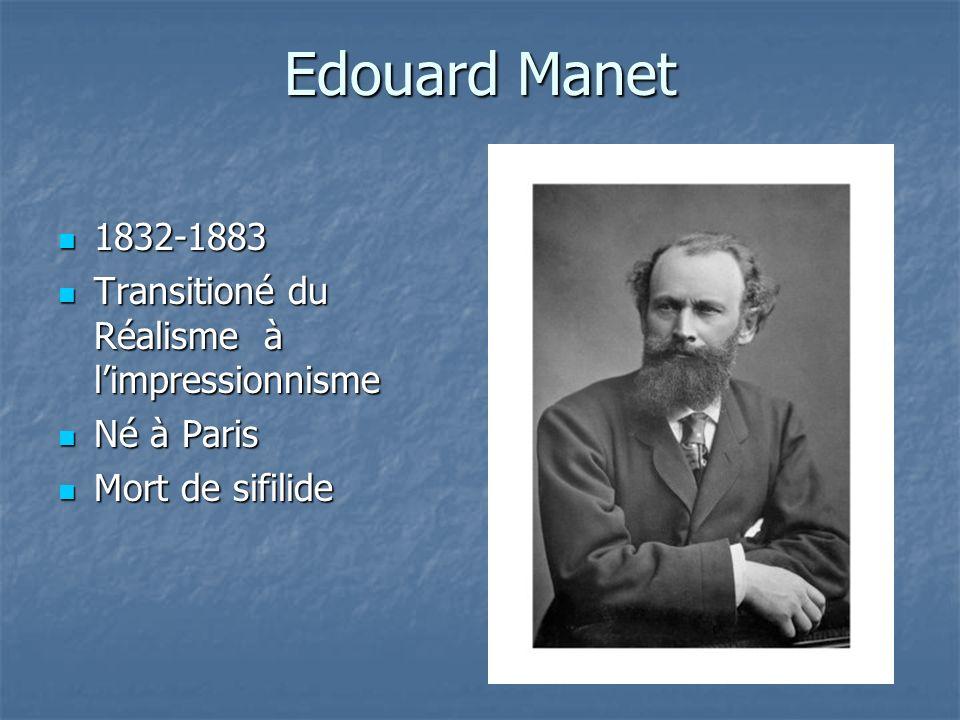 Edouard Manet 1832-1883 1832-1883 Transitioné du Réalisme à limpressionnisme Transitioné du Réalisme à limpressionnisme Né à Paris Né à Paris Mort de sifilide Mort de sifilide