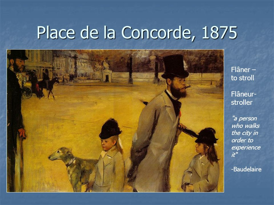 Place de la Concorde, 1875 Flâner – to stroll Flâneur- stroller a person who walks the city in order to experience it -Baudelaire