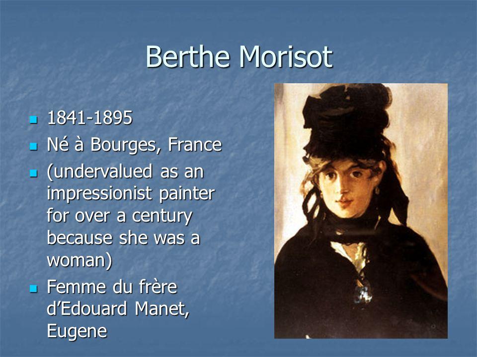 Berthe Morisot 1841-1895 1841-1895 Né à Bourges, France Né à Bourges, France (undervalued as an impressionist painter for over a century because she was a woman) (undervalued as an impressionist painter for over a century because she was a woman) Femme du frère dEdouard Manet, Eugene Femme du frère dEdouard Manet, Eugene
