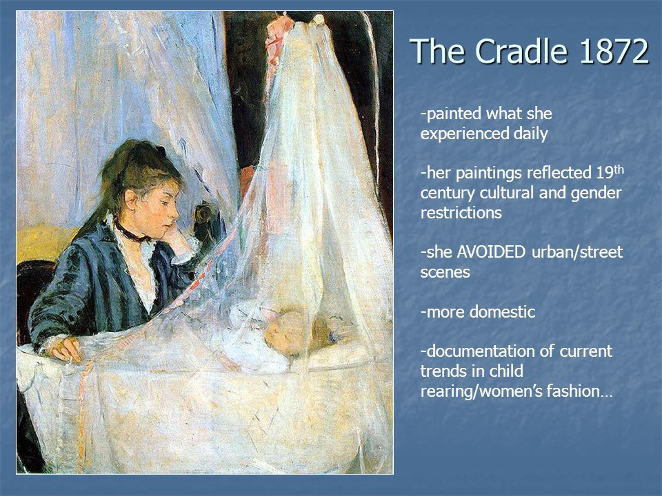 The Cradle 1872 -painted what she experienced daily -her paintings reflected 19 th century cultural and gender restrictions -she AVOIDED urban/street scenes -more domestic -documentation of current trends in child rearing/womens fashion…