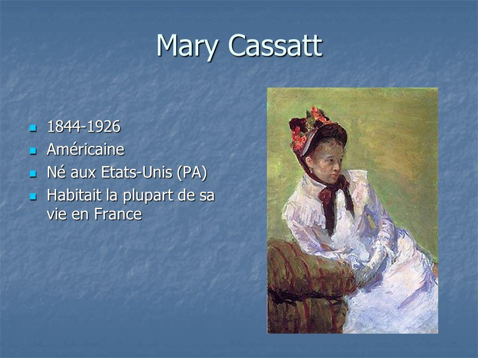 Mary Cassatt 1844-1926 1844-1926 Américaine Américaine Né aux Etats-Unis (PA) Né aux Etats-Unis (PA) Habitait la plupart de sa vie en France Habitait la plupart de sa vie en France