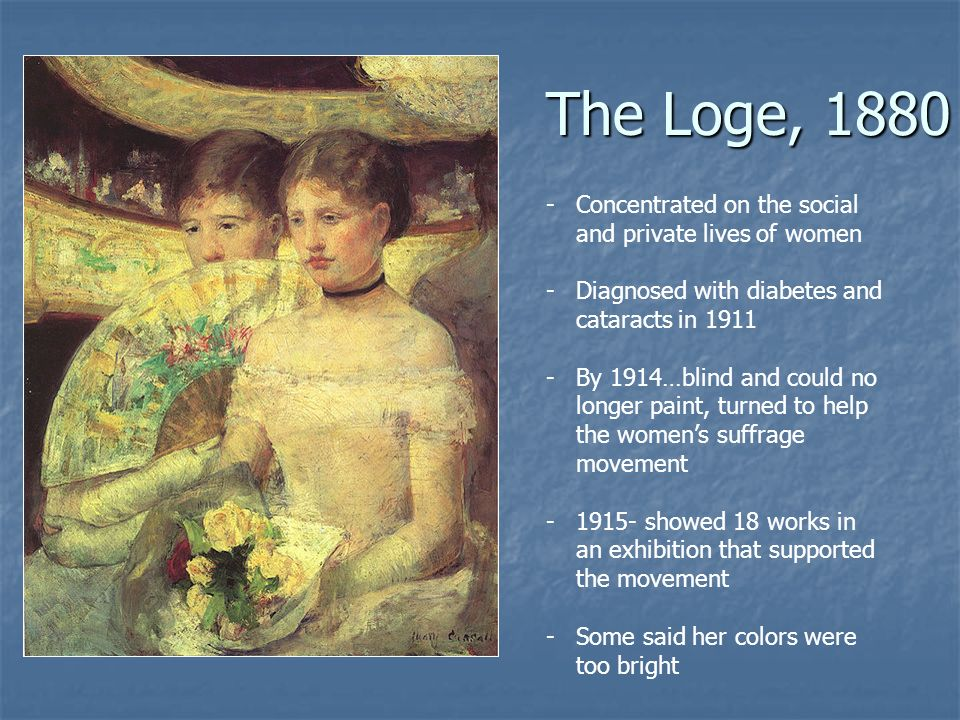 The Loge, 1880 -Concentrated on the social and private lives of women -Diagnosed with diabetes and cataracts in 1911 -By 1914…blind and could no longer paint, turned to help the womens suffrage movement -1915- showed 18 works in an exhibition that supported the movement -Some said her colors were too bright