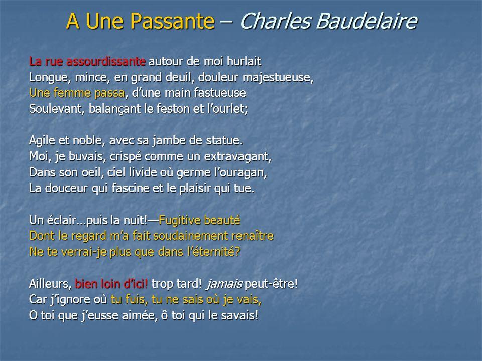 A Une Passante – Charles Baudelaire La rue assourdissante autour de moi hurlait Longue, mince, en grand deuil, douleur majestueuse, Une femme passa, dune main fastueuse Soulevant, balançant le feston et lourlet; Agile et noble, avec sa jambe de statue.