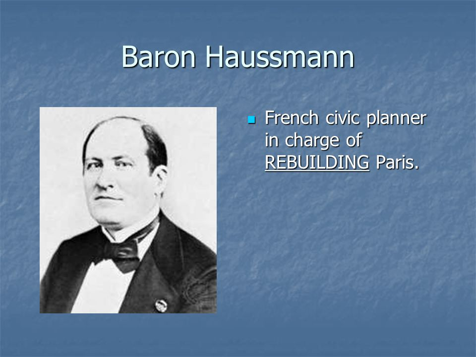 Baron Haussmann French civic planner in charge of REBUILDING Paris.