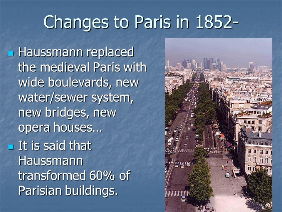 Changes to Paris in 1852- Haussmann replaced the medieval Paris with wide boulevards, new water/sewer system, new bridges, new opera houses… Haussmann replaced the medieval Paris with wide boulevards, new water/sewer system, new bridges, new opera houses… It is said that Haussmann transformed 60% of Parisian buildings.