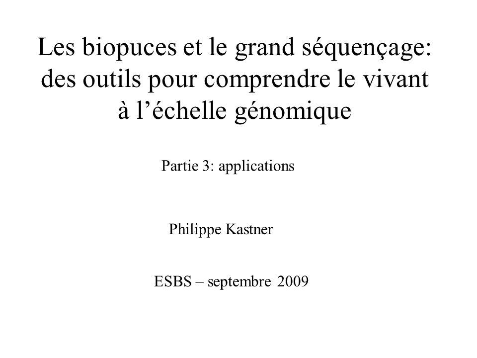 Les biopuces et le grand séquençage: des outils pour comprendre le vivant à léchelle génomique Philippe Kastner ESBS – septembre 2009 Partie 3: applic