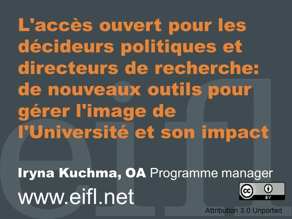 L accès ouvert pour les décideurs politiques et directeurs de recherche: de nouveaux outils pour gérer l image de l Université et son impact Iryna Kuchma, OA Programme manager www.eifl.net Attribution 3.0 Unported