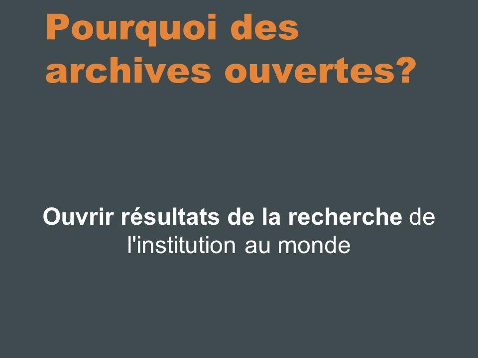 Pourquoi des archives ouvertes Ouvrir résultats de la recherche de l institution au monde