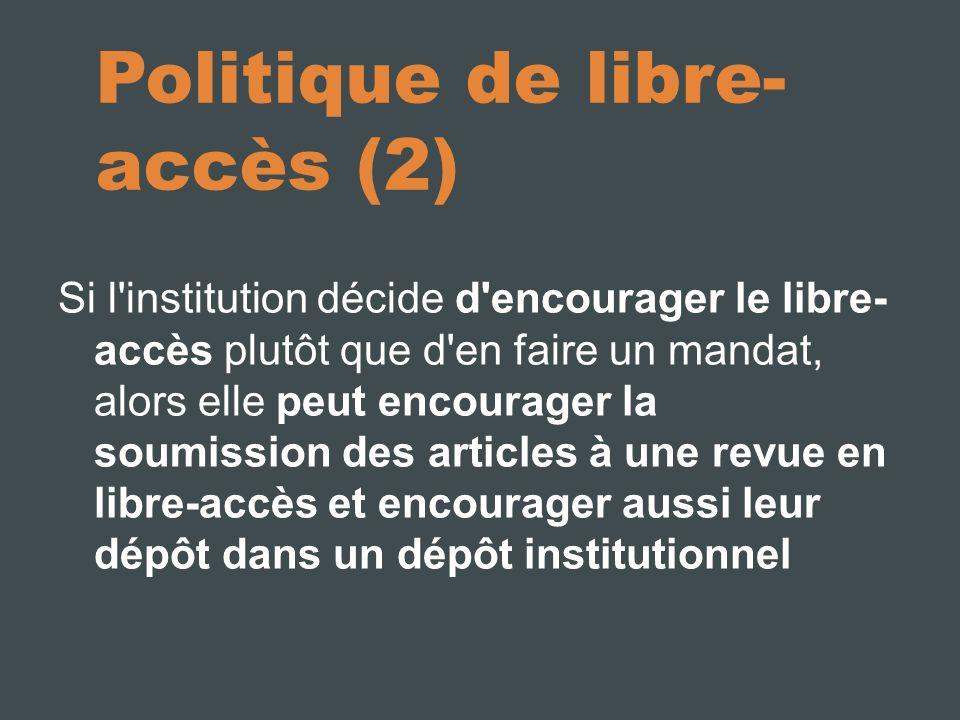 Politique de libre- accès (2) Si l institution décide d encourager le libre- accès plutôt que d en faire un mandat, alors elle peut encourager la soumission des articles à une revue en libre-accès et encourager aussi leur dépôt dans un dépôt institutionnel