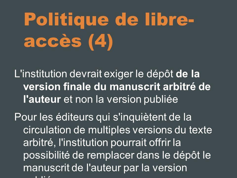 Politique de libre- accès (4) L institution devrait exiger le dépôt de la version finale du manuscrit arbitré de l auteur et non la version publiée Pour les éditeurs qui s inquiètent de la circulation de multiples versions du texte arbitré, l institution pourrait offrir la possibilité de remplacer dans le dépôt le manuscrit de l auteur par la version publiée