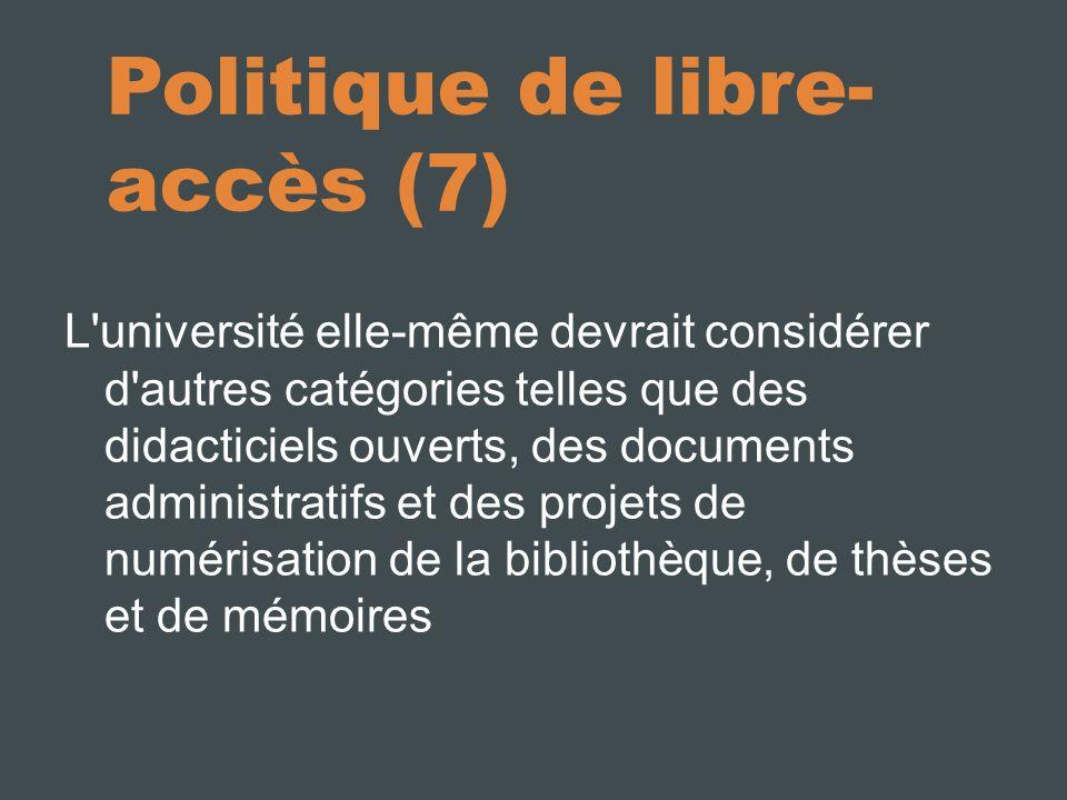 Politique de libre- accès (7) L université elle-même devrait considérer d autres catégories telles que des didacticiels ouverts, des documents administratifs et des projets de numérisation de la bibliothèque, de thèses et de mémoires
