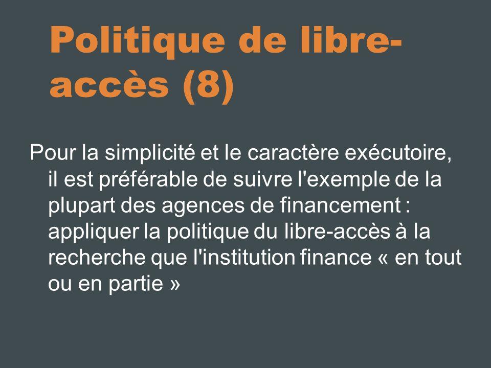 Politique de libre- accès (8) Pour la simplicité et le caractère exécutoire, il est préférable de suivre l exemple de la plupart des agences de financement : appliquer la politique du libre-accès à la recherche que l institution finance « en tout ou en partie »