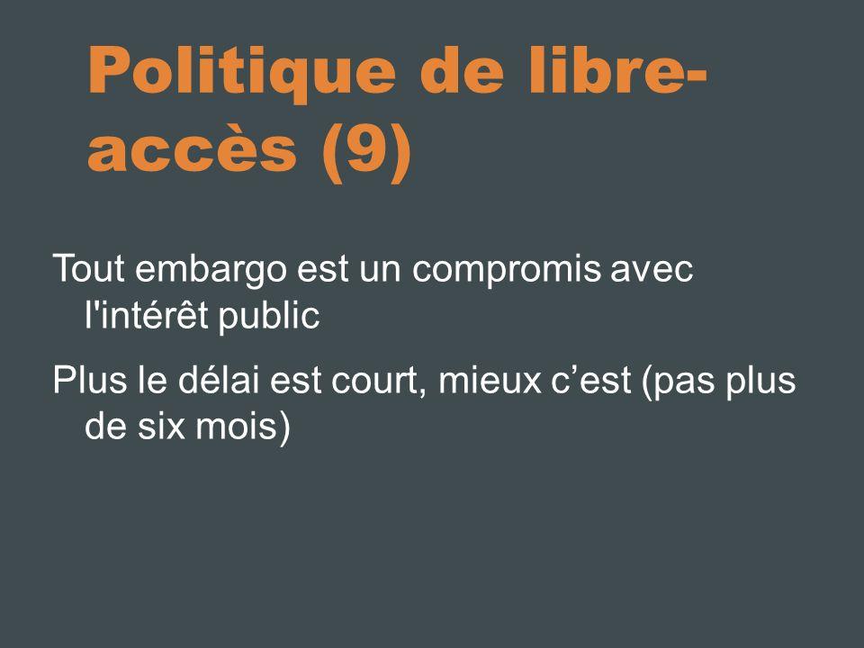 Politique de libre- accès (9) Tout embargo est un compromis avec l intérêt public Plus le délai est court, mieux cest (pas plus de six mois)