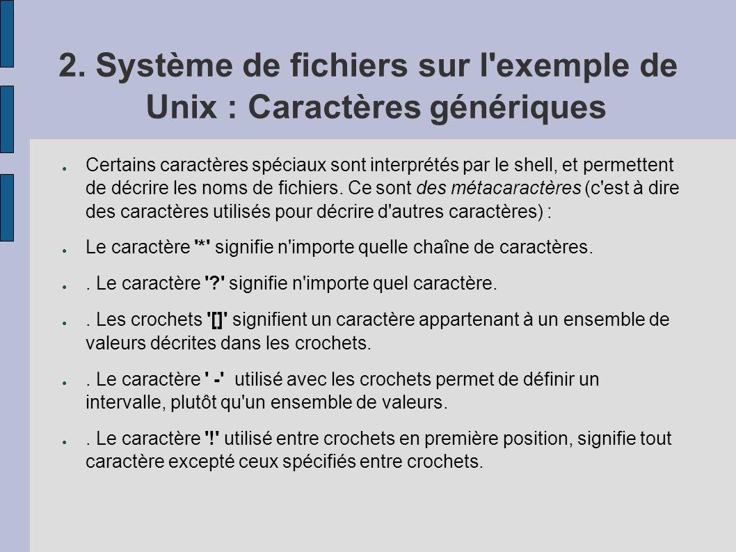 2. Système de fichiers sur l'exemple de Unix : Caractères génériques Certains caractères spéciaux sont interprétés par le shell, et permettent de décr