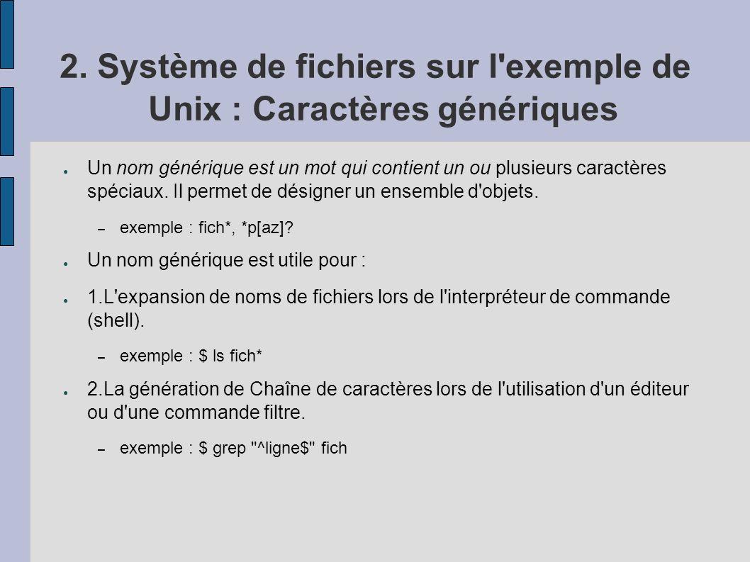 2. Système de fichiers sur l'exemple de Unix : Caractères génériques Un nom générique est un mot qui contient un ou plusieurs caractères spéciaux. Il